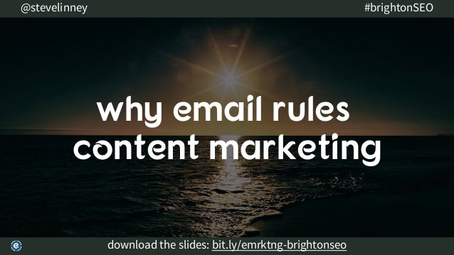 why email rules content marketing download the slides: bit.ly/emrktng-brightonseo @stevelinney #brightonSEO