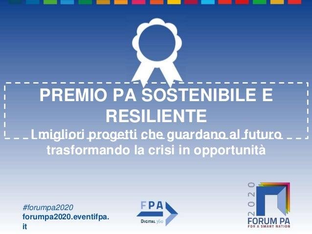 #forumpa2020 forumpa2020.eventifpa. it PREMIO PA SOSTENIBILE E RESILIENTE I migliori progetti che guardano al futuro trasf...