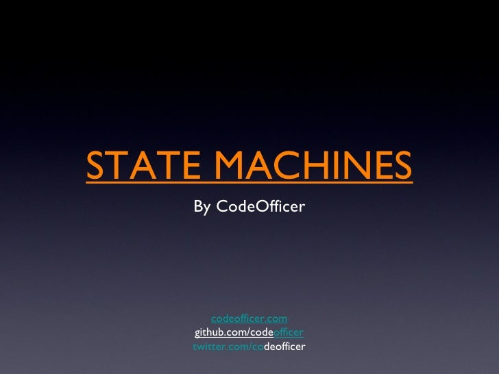 STATE MACHINES <ul><li>By CodeOfficer </li></ul>codeofficer.com github.com/code officer twitter.com/co deofficer