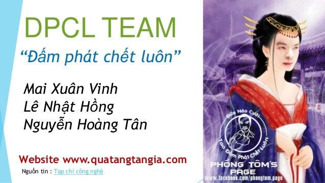 """DPCL TEAM""""Đấm phát chết luôn""""Mai Xuân VinhLê Nhật HồngNguyễn Hoàng TânWebsite www.quatangtangia.comNguồn tin : Tạp chí côn..."""