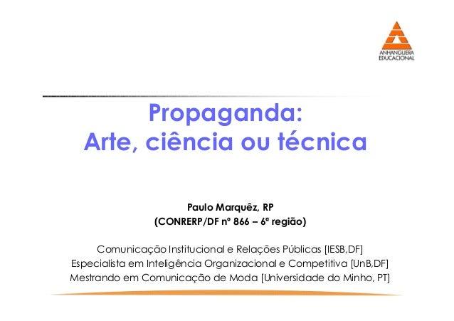 Propaganda: Arte, ciência ou técnica Paulo Marquêz, RP (CONRERP/DF nº 866 – 6ª região) Comunicação Institucional e Relaçõe...
