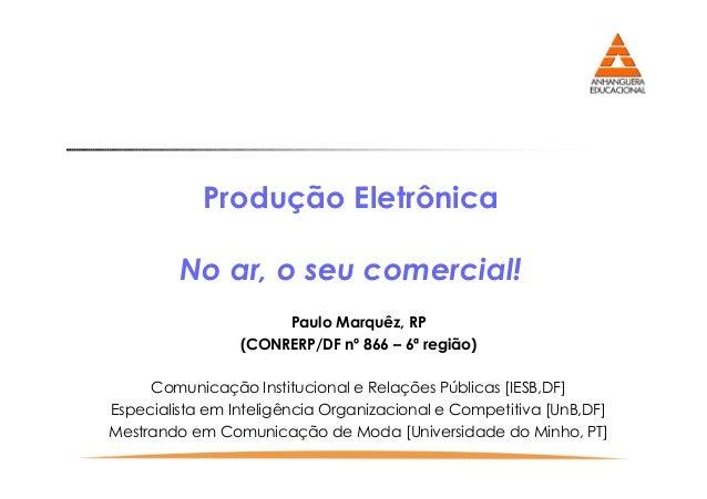 Produção Eletrônica No ar, o seu comercial! Paulo Marquêz, RP (CONRERP/DF nº 866 – 6ª região) Comunicação Institucional e ...