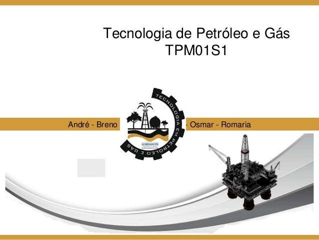 Tecnologia de Petróleo e Gás TPM01S1 André - Breno - Flávio - Lenilson - Osmar - Romaria