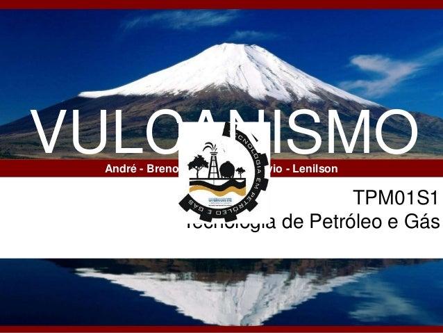 TPM01S1 Tecnologia de Petróleo e Gás André - Breno – Elisandra - Flávio - Lenilson VULCANISMO