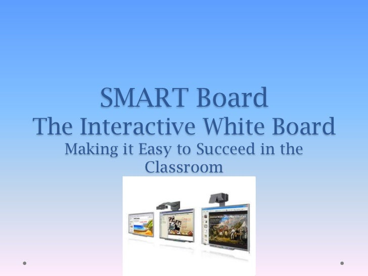 SMART BoardThe Interactive White BoardMaking it Easy to Succeed in the Classroom<br />