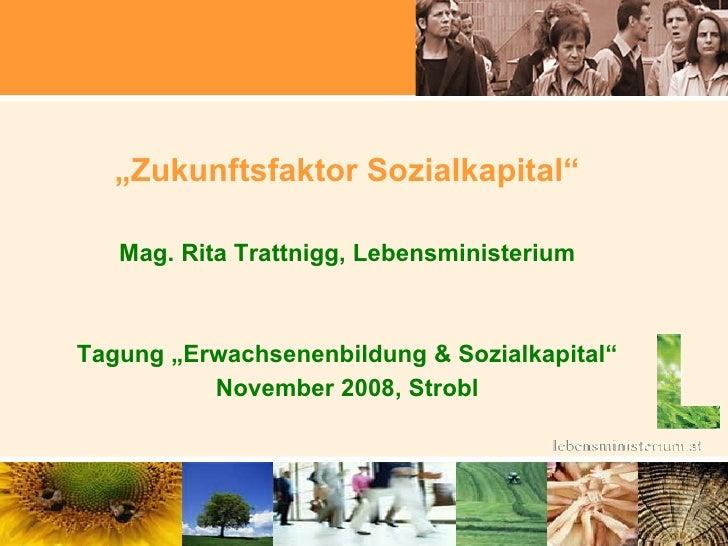 """<ul><li>"""" Zukunftsfaktor Sozialkapital"""" </li></ul><ul><li>Mag. Rita Trattnigg, Lebensministerium </li></ul><ul><li>Tagung ..."""