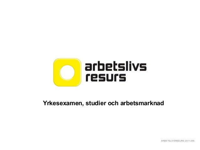 ARBETSLIVSRESURS 2011-256 Yrkesexamen, studier och arbetsmarknad