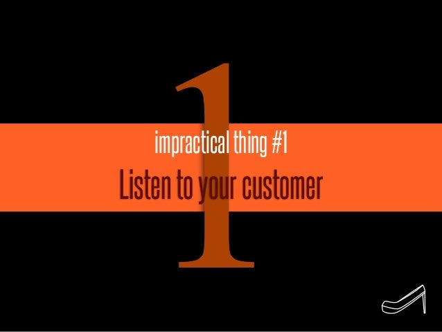 1 impractical thing #1Listen to your customer