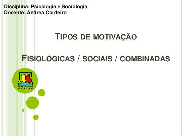 TIPOS DE MOTIVAÇÃO FISIOLÓGICAS / SOCIAIS / COMBINADAS Disciplina: Psicologia e Sociologia Docente: Andrea Cordeiro