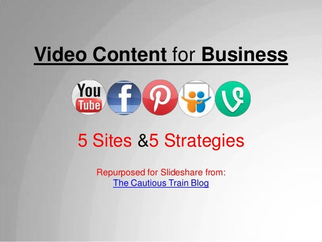 Video Content for Business5 Sites &5 StrategiesRepurposed for Slideshare from:The Cautious Train Blog