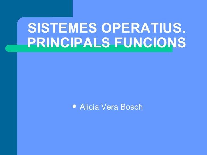 SISTEMES OPERATIUS. PRINCIPALS FUNCIONS <ul><li>Alicia Vera Bosch </li></ul>