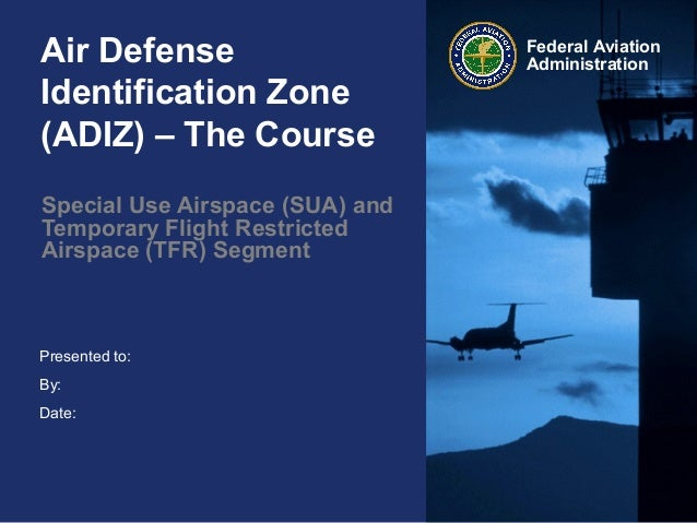 Presented to:By:Date:Federal AviationAdministrationAir DefenseIdentification Zone(ADIZ) – The CourseSpecial Use Airspace (...