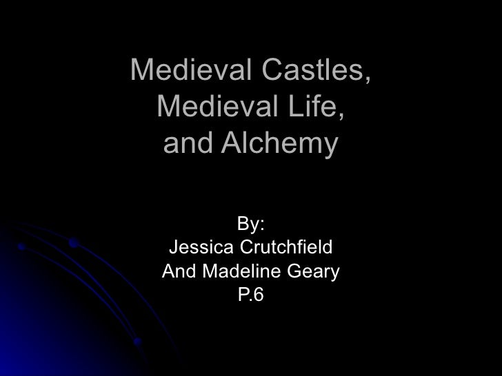 Medieval Castles, Medieval Life, and Alchemy By: Jessica Crutchfield And Madeline Geary P.6
