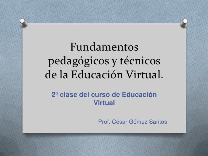 Fundamentospedagógicosy técnicos de la EducaciónVirtual. <br />2ª clase del curso de Educación Virtual<br />Prof. César Gó...
