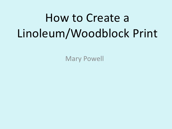 How to Create a Linoleum/Woodblock Print         Mary Powell