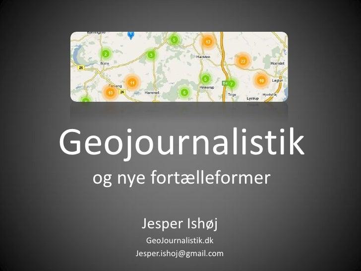 Geojournalistik   og nye fortælleformer          Jesper Ishøj           GeoJournalistik.dk        Jesper.ishoj@gmail.com