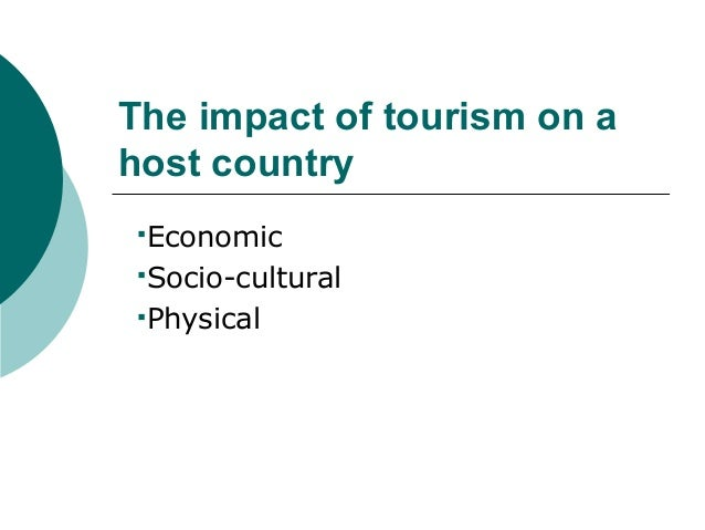 The impact of tourism on ahost countryEconomicSocio-culturalPhysical