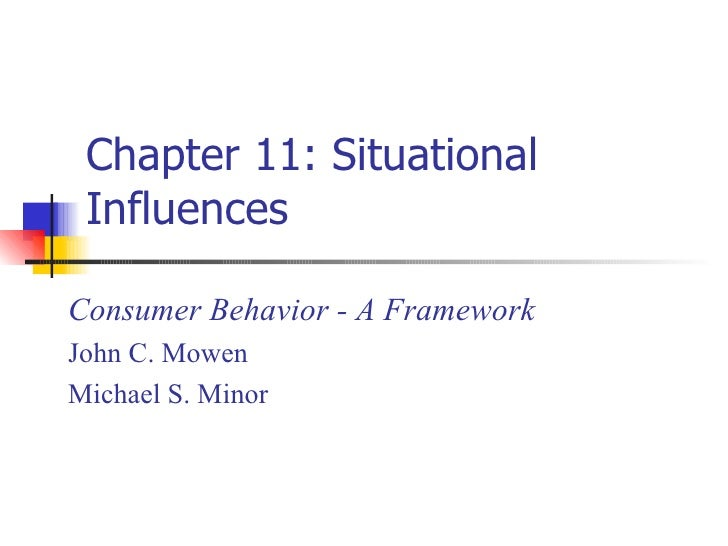 Chapter 11: Situational Influences Consumer Behavior - A Framework John C. Mowen Michael S. Minor