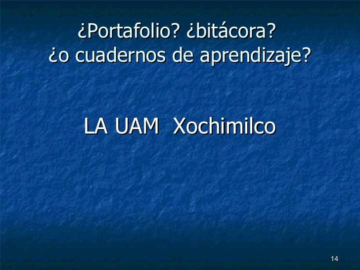 ¿Portafolio? ¿bitácora?  ¿o cuadernos de aprendizaje? <ul><li>LA UAM  Xochimilco </li></ul>