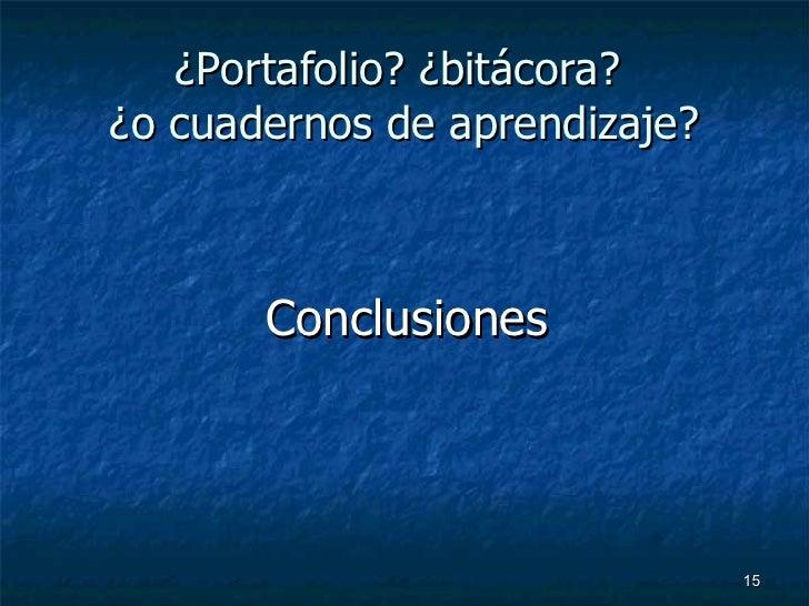 ¿Portafolio? ¿bitácora?  ¿o cuadernos de aprendizaje? <ul><li>  Conclusiones </li></ul>