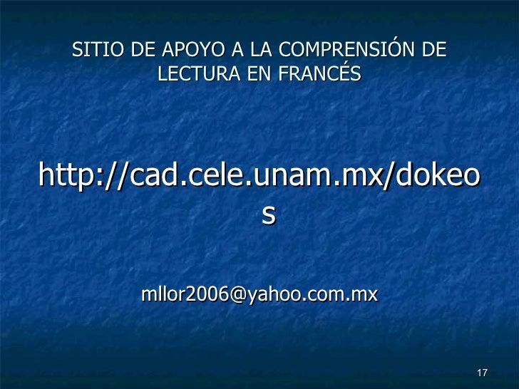 SITIO DE APOYO A LA COMPRENSIÓN DE LECTURA EN FRANCÉS <ul><li>http://cad.cele.unam.mx/dokeos </li></ul><ul><li>[email_addr...