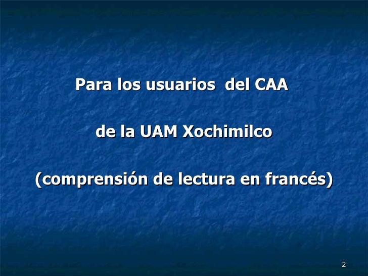 <ul><li>Para los usuarios  del CAA  </li></ul><ul><li>de la UAM Xochimilco </li></ul><ul><li>(comprensión de lectura en fr...