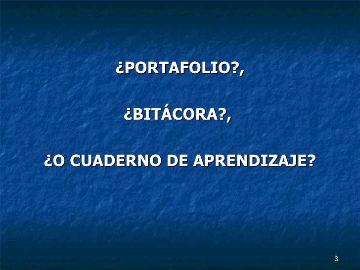 <ul><li>¿PORTAFOLIO?, </li></ul><ul><li>¿BITÁCORA?,  </li></ul><ul><li>¿O CUADERNO DE APRENDIZAJE? </li></ul>