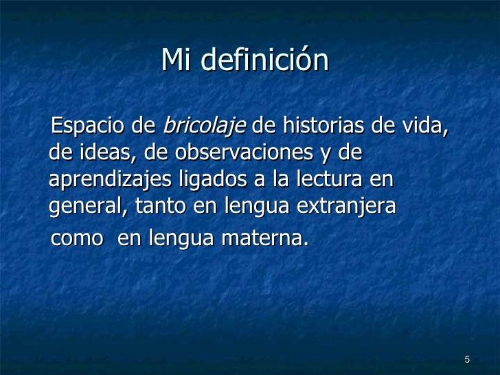 Mi definición  <ul><li>Espacio de  bricolaje  de historias de vida, de ideas, de observaciones y de aprendizajes ligados a...