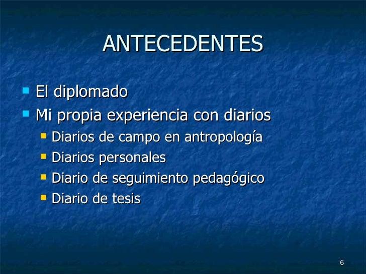 ANTECEDENTES <ul><li>El diplomado </li></ul><ul><li>Mi propia experiencia con diarios </li></ul><ul><ul><li>Diarios de cam...