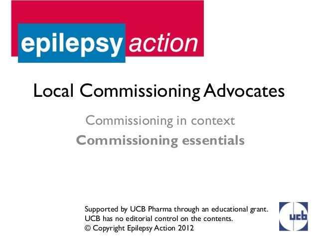 Local Commissioning Advocates     Commissioning in context    Commissioning essentials     Supported by UCB Pharma through...