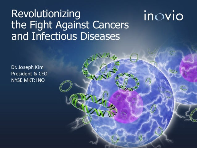 Revolutionizing the Fight Against Cancers and Infectious Diseases Dr. Joseph Kim President & CEO NYSE MKT: INO