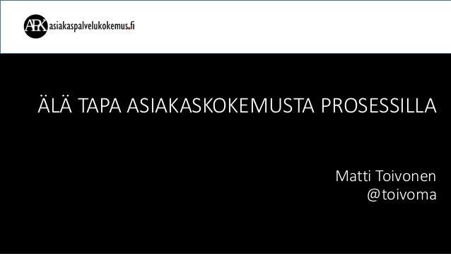 ÄLÄ TAPA ASIAKASKOKEMUSTA PROSESSILLA Matti Toivonen @toivoma