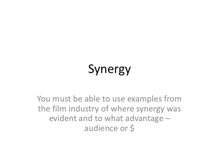 SynergyYou must be able to use examples fromthe film industry of where synergy was   evident and to what advantage –      ...