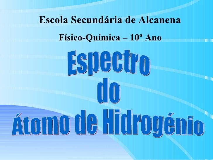 Espectro do  Átomo de Hidrogénio Escola Secundária de Alcanena Físico-Química – 10º Ano