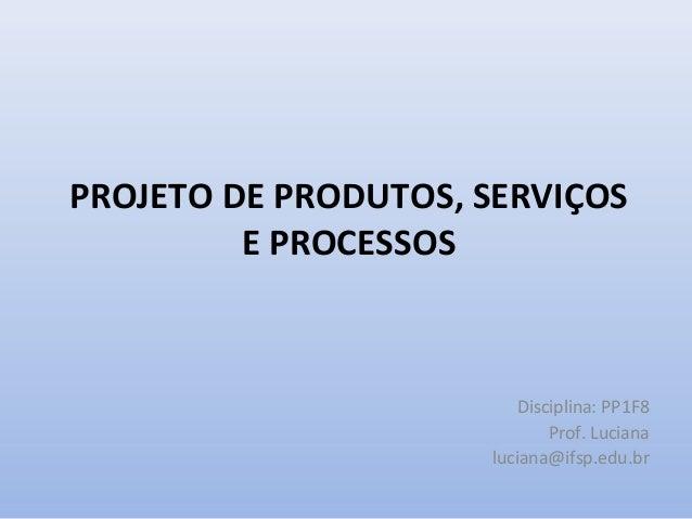PROJETO DE PRODUTOS, SERVIÇOS         E PROCESSOS                        Disciplina: PP1F8                            Prof...