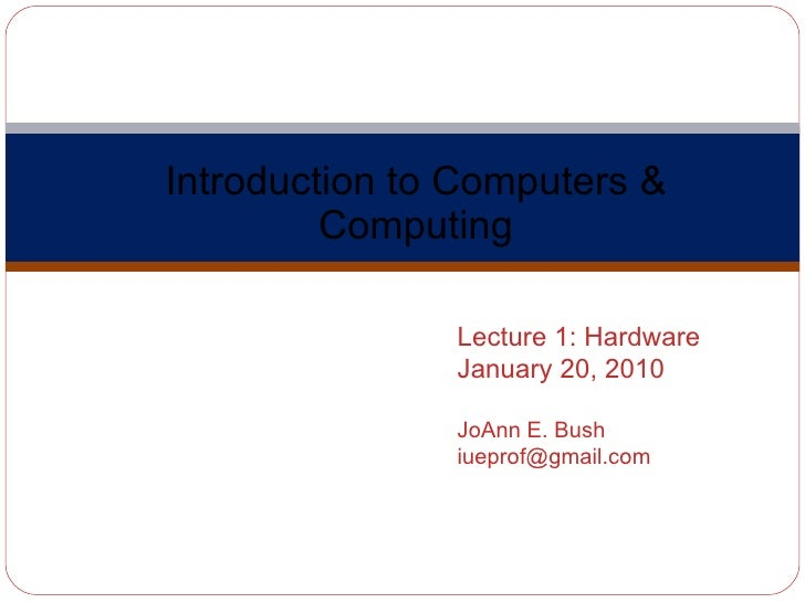 Introduction to Computers & Computing Computer Science A110 Lecture 1: Hardware January 20, 2010 JoAnn E. Bush [email_addr...
