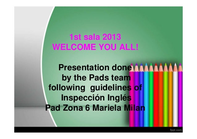 1st sala 2013 WELCOME YOU ALL!    Presentation done     by the Pads team following guidelines of     Inspección InglésPad ...