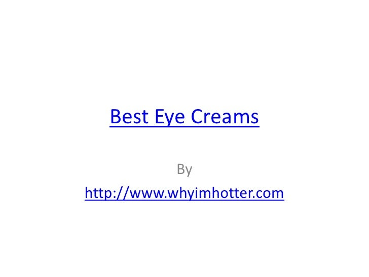 Best Eye Creams            Byhttp://www.whyimhotter.com