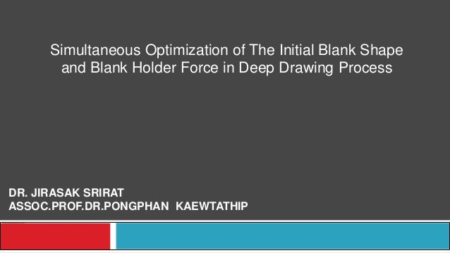 Simultaneous Optimization of The Initial Blank Shape and Blank Holder Force in Deep Drawing Process DR. JIRASAK SRIRAT ASS...