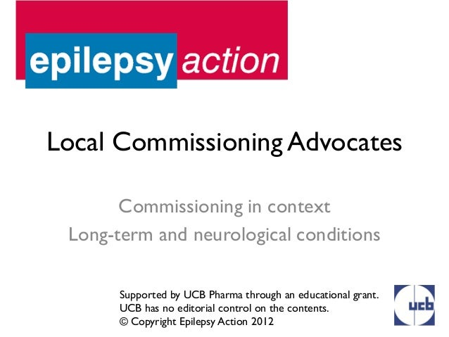 Local Commissioning Advocates       Commissioning in context Long-term and neurological conditions       Supported by UCB ...