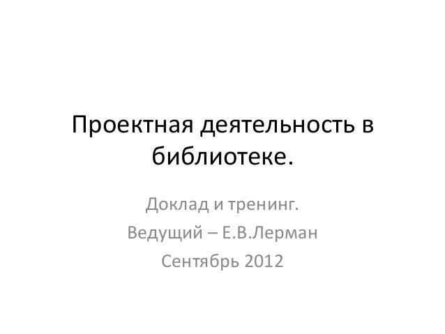 Проектная деятельность в      библиотеке.      Доклад и тренинг.    Ведущий – Е.В.Лерман       Сентябрь 2012