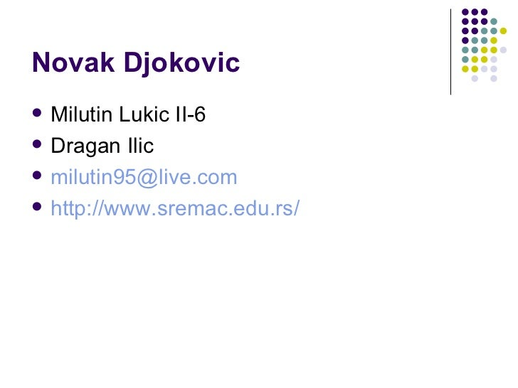 Novak Djokovic <ul><li>Milutin Lukic II-6 </li></ul><ul><li>Dragan Ilic </li></ul><ul><li>[email_address] </li></ul><ul><l...