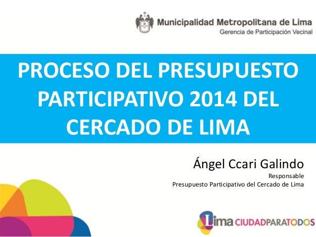PROCESO DEL PRESUPUESTO  PARTICIPATIVO 2014 DEL    CERCADO DE LIMA                    Ángel Ccari Galindo                 ...