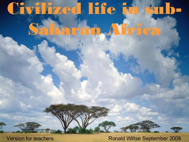 Civilized life in sub- Saharan Africa Version for teachers Ronald Wiltse September 2008