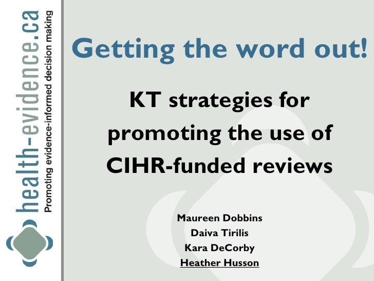 Getting the word out!    KT strategies for  promoting the use of  CIHR-funded reviews        Maureen Dobbins          Daiv...