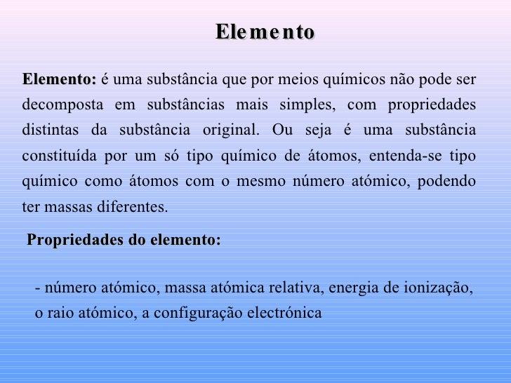 Elemento:   é uma substância que por meios químicos não pode ser decomposta em substâncias mais simples, com propriedades ...