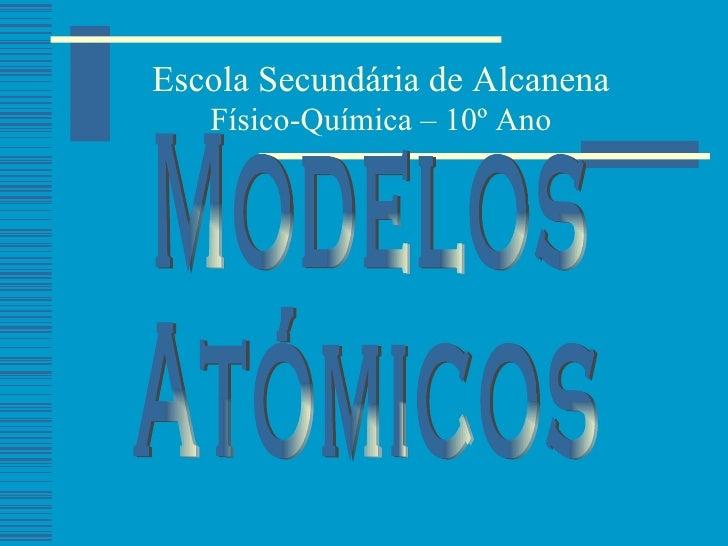 Modelos  Atómicos Escola Secundária de Alcanena Físico-Química – 10º Ano