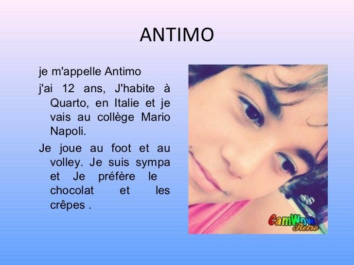 ANTIMOje mappelle Antimojai 12 ans, Jhabite à   Quarto, en Italie et je   vais au collège Mario   Napoli.Je joue au foot e...