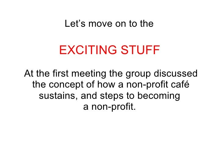 Let's move on to the   EXCITING STUFF   At the first meeting the group discussed the concept of how a non-profit café sust...