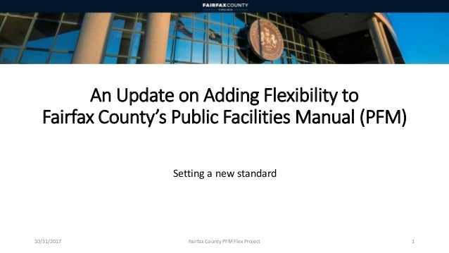 An Update on Adding Flexibility to Fairfax County's Public Facilities Manual (PFM) Setting a new standard 10/31/2017 Fairf...